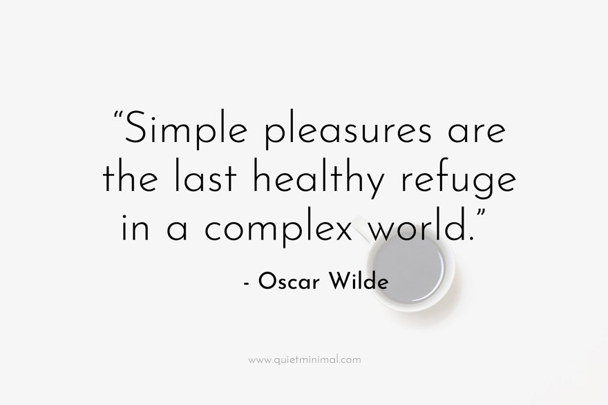 """""""Simple pleasures are the last healthy refuge in a complex world."""" - Oscar Wilde"""