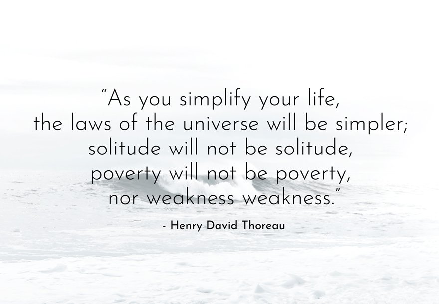 """Minimalist Quotes - """"As you simplify your life, the laws of the universe will be simpler; solitude will not be solitude, poverty will not be poverty, nor weakness weakness."""" - Henry David Thoreau"""