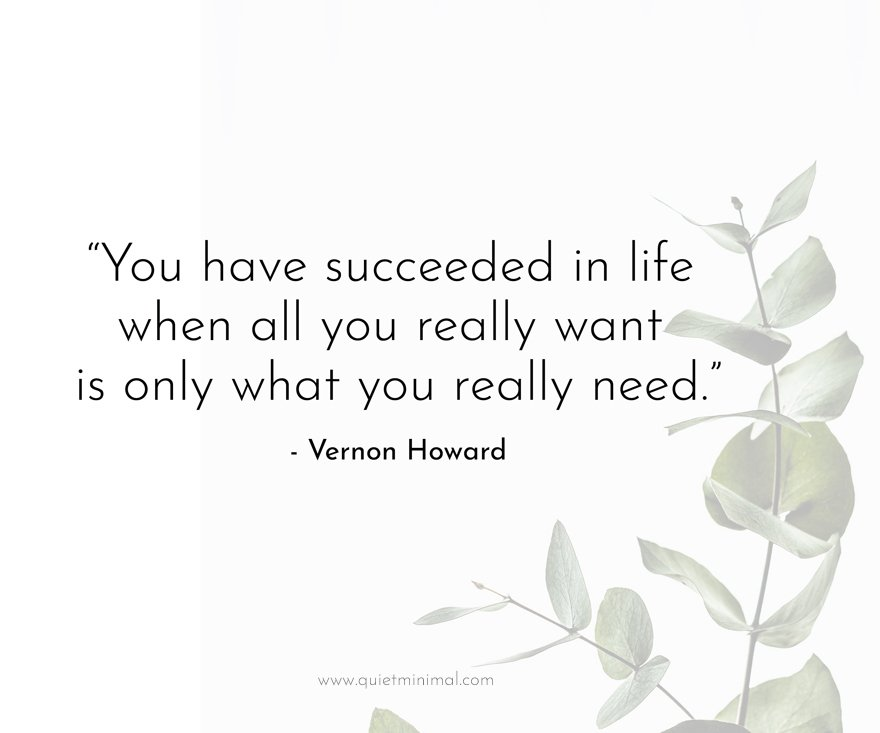 """""""You have succeeded in life when all you really want is only what you really need."""" -Vernon Howard"""