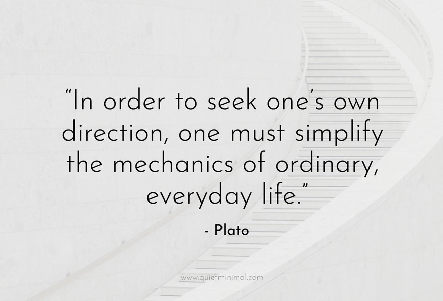 """""""In order to seek one's own direction, one must simplify the mechanics of ordinary, everyday life."""" - Plato"""